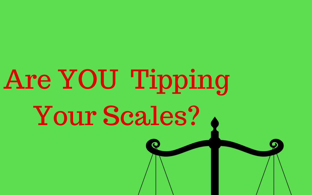 Are YOU, ACTIVELY, Tipping Your Scales?